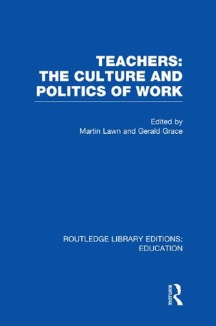 Teachers: The Culture and Politics of Work (RLE Edu N): Volume 9 (Routledge Library Editions: Education)  by  Martin Lawn