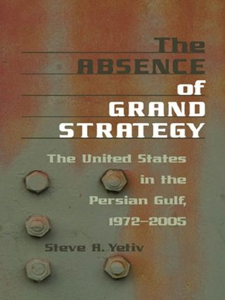 The Absence of Grand Strategy: The United States in the Persian Gulf, 1972--2005  by  Steve A. Yetiv