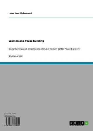 Women and Peace building: Does training and empowerment make women better Peace builders?  by  Hawa Noor Mohammed