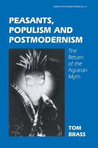Peasants  Populism and Postmodernism  by  Tom Brass