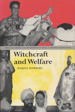 Witchcraft And Welfare: Spritual Capital And The Business Of Magic In Modern Puerto Rico  by  Raquel Romberg