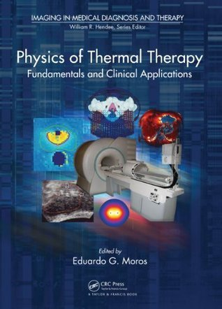 Physics of Thermal Therapy: Fundamentals and Clinical Applications (Imaging in Medical Diagnosis and Therapy) Eduardo Moros