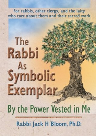 The Rabbi As Symbolic Exemplar: By the Power Vested in Me Jack H. Bloom