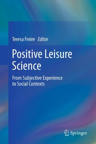 Positive Leisure Science: From Subjective Experience to Social Contexts Teresa Freire