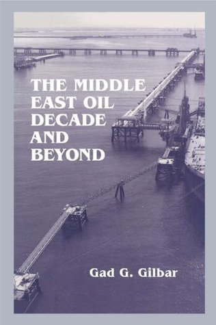 The Middle East Oil Decade and Beyond  by  Gad G. Gilbar