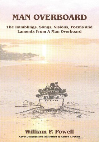 MAN OVERBOARD: The Ramblings, Songs, Visions, Poems and Laments From A Man Overboard William P. Powell