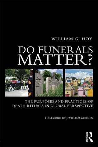 Do Funerals Matter? The Purpose and Practice of Death Rituals  by  William G. Hoy