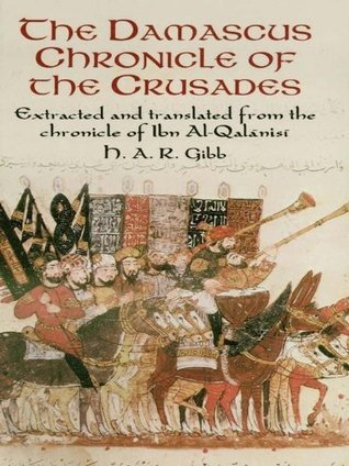 The Damascus Chronicle of the Crusades: Extracted and Translated from the Chronicle of Ibn Al-Qalanisi H. A. R. Gibb