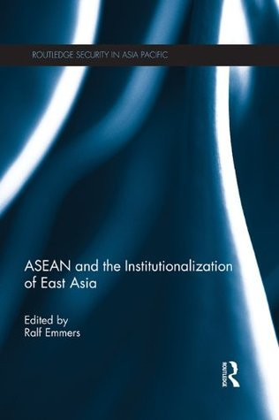 ASEAN and the Institutionalization of East Asia (Routledge Security in Asia Pacific Series) Ralf Emmers