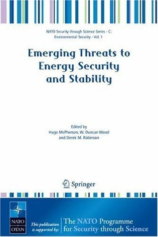Emerging Threats to Energy Security and Stability: Proceedings of the NATO Advanced Research Workshop on Emerging Threats to Energy Security and Stability, ... (Nato Security through Science Series C:) Hugo McPherson