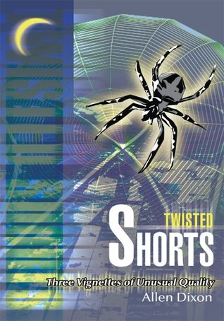 Twisted Shorts: Three Vignettes of Unusual Quality Allen Dixon