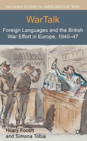 WarTalk: Foreign Languages and the British War Effort in Europe, 1940-47 Hilary Footitt