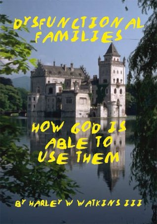 Dysfunctional Families: HOW GOD IS ABLE TO USE THEM Harley W. Watkins III