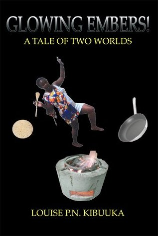 GLOWING EMBERS!: A TALE A Tale of two Worlds  by  Louise P.N.Kibuuka
