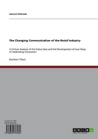 The Changing Communication of the Retail Industry: A Critical Analysis of the Status Quo and the Development of new Ways of Addressing Consumers Lennart Schirmer