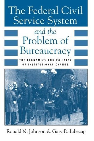 The Federal Civil Service System and the Problem of Bureaucracy: The Economics and Politics of Institutional Change  by  Ronald N. Johnson