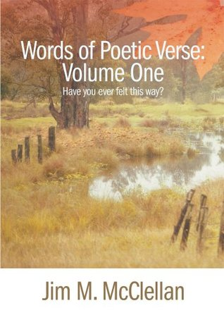Words of Poetic Verse:  Volume One: Have You Ever Felt This Way?  by  Jim McClellan