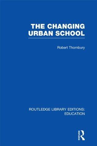 The Changing Urban School (RLE Edu D): Volume 26 (Routledge Library Editions: Education) Robert Thornbury