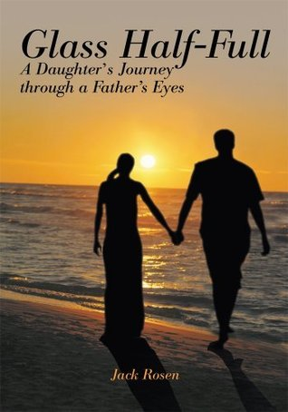 Glass Half Full: A Daughters Journey Through A Fathers Eyes Jack Rosen