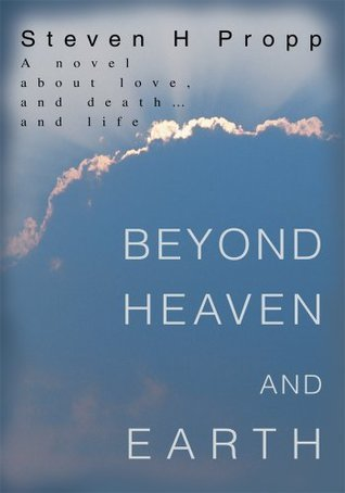 Beyond Heaven and Earth: A novel about love, and death and life Steven H. Propp