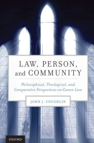 Law, Person, and Community: Philosophical, Theological, and Comparative Perspectives on Canon Law  by  John  J. Coughlin