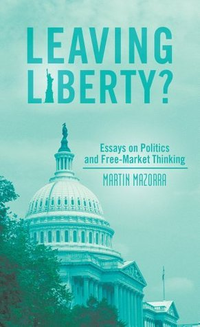 Leaving Liberty? : Essays on Politics and Free-Market Thinking  by  Martin Mazorra