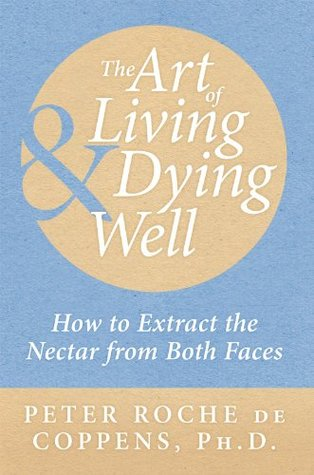 The Art of Living & Dying Well:How to extract the nectar from both faces  by  Peter Roche de Coppens