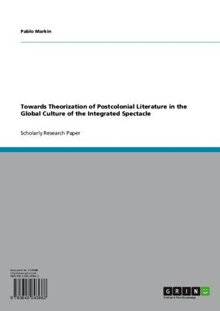 Towards Theorization of Postcolonial Literature in the Global Culture of the Integrated Spectacle  by  Pablo Markin