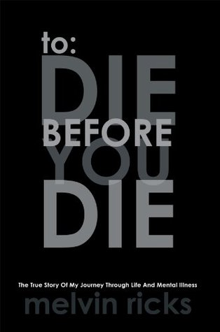 To: Die Before You Die: The True Story Of My Journey Through Life And Mental Illness  by  Melvin Ricks