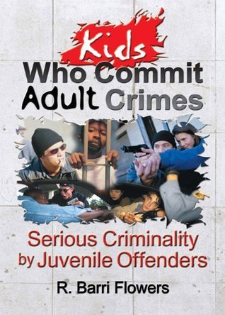 Kids Who Commit Adult Crimes: Serious Criminality Juvenile Offenders by R. Barri Flowers