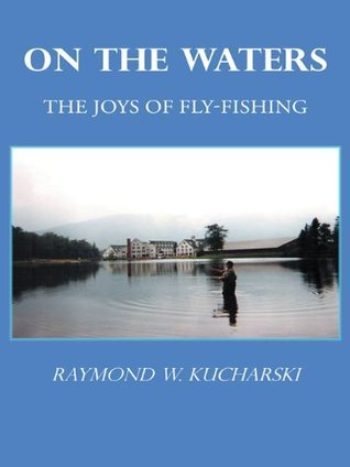 ON THE WATERS: The Joys of Fly-Fishing  by  Raymond W. Kucharski