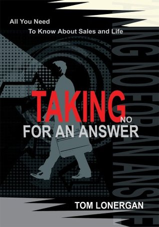 Taking No For An Answer: All You Need To Know About Sales and Life Tom Lonergan