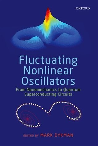 Fluctuating Nonlinear Oscillators: From Nanomechanics to Quantum Superconducting Circuits  by  Mark Dykman