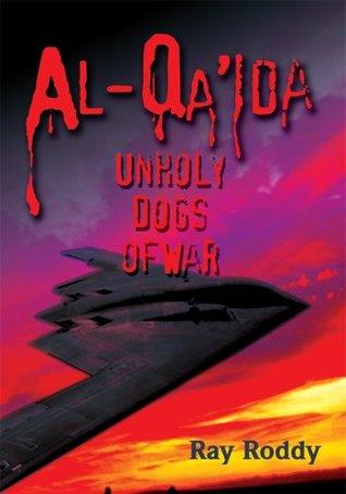 Al-Qaida : Unholy Dogs of War  by  Ray Roddy
