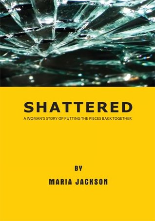 Shattered: A Womans Story of Putting the Pieces Back Together  by  Maria Jackson