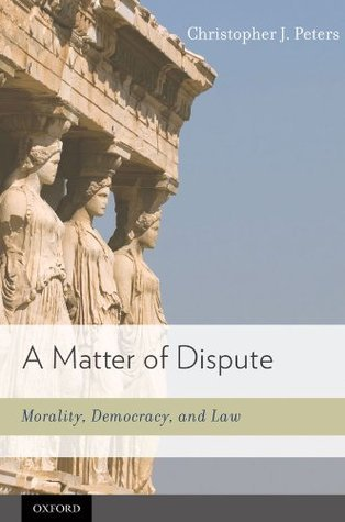 A Matter of Dispute: Morality, Democracy, and Law  by  Christopher J. Peters