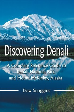 Discovering Denali: A Complete Reference Guide to Denali National Park and Mount McKinley, Alaska  by  Dow Scoggins
