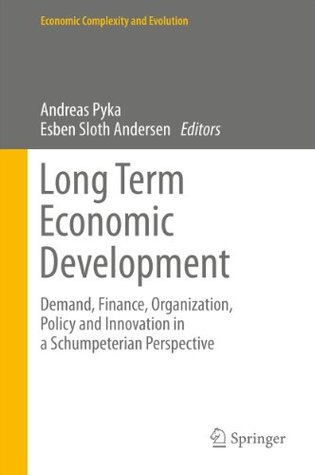 Long Term Economic Development: Demand, Finance, Organization, Policy and Innovation in a Schumpeterian Perspective (Economic Complexity and Evolution)  by  Andreas Pyka