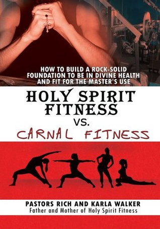 Holy Spirit Fitness vs. Carnal Fitness: How to Build a Rock-Solid Foundation to be in Divine Health and Fit for the Masters Use  by  Pastors Rich and Karla Walker