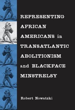 Representing African Americans in Transatlantic Abolitionism and Blackface Minstrelsy  by  Robert Nowatzki