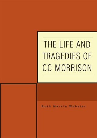 The Life and Tragedies of CC Morrison Ruth Marvin Webster