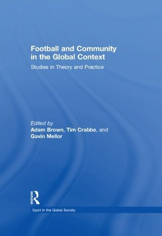 Football and Community in the Global Context: Studies in Theory and Practice  by  Adam Brown