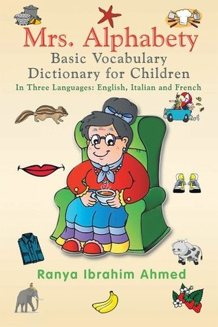Mrs. Alphabety Basic Vocabulary Dictionary for Children: in Three Languages: English, Italian and French  by  Ranya Ibrahim Ahmed