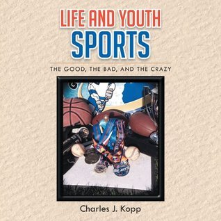 Life and Youth Sports : The Good, the Bad, and the Crazy  by  Charles J. Kopp