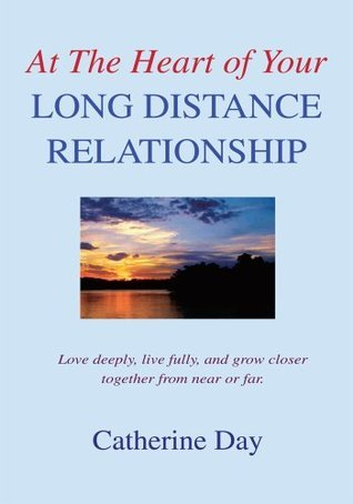 At The Heart of Your Long Distance Relationship: Love deeply, live fully, and grow closer together from near or far.  by  Catherine Day