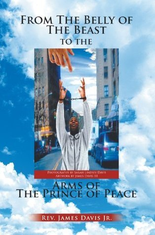 From The Belly of The Beast to The Arms of The Prince of Peace  by  James Davis Jr.
