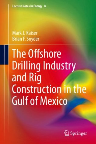 The Offshore Drilling Industry and Rig Construction in the Gulf of Mexico (Lecture Notes in Energy) Mark J. Kaiser