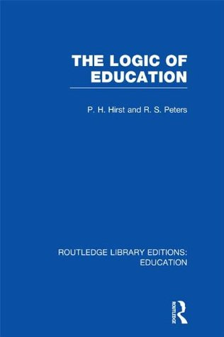 The Logic of Education (RLE Edu K): Volume 16 (Routledge Library Editions: Education) Paul H. Hirst