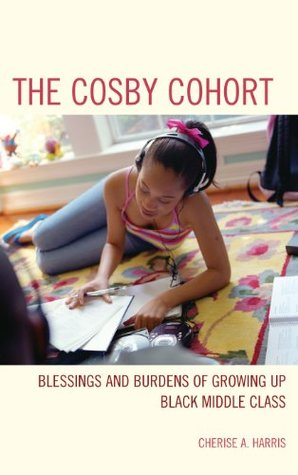 The Cosby Cohort: Blessings and Burdens of Growing Up Black Middle Class Cherise A. Harris
