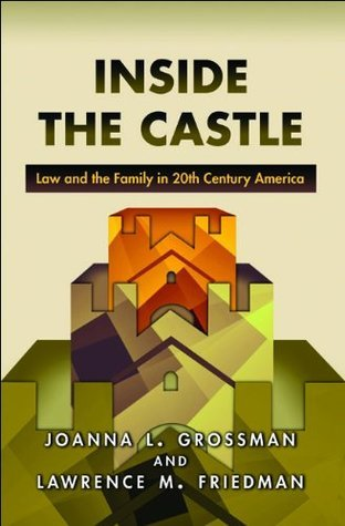 Inside the Castle: Law and the Family in 20th Century America Joanna L. Grossman